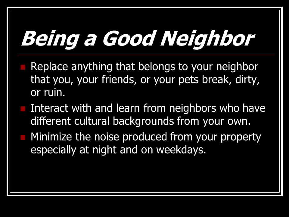 Being a Good Neighbor Replace anything that belongs to your neighbor that you, your friends, or your pets break, dirty, or ruin.