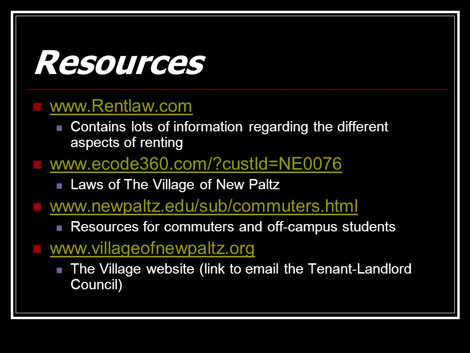 Resources www.Rentlaw.com Contains lots of information regarding the different aspects of renting www.ecode360.com/ custId=NE0076 Laws of The Village of New Paltz www.newpaltz.edu/sub/commuters.html Resources for commuters and off-campus students www.villageofnewpaltz.org The Village website (link to email the Tenant-Landlord Council)
