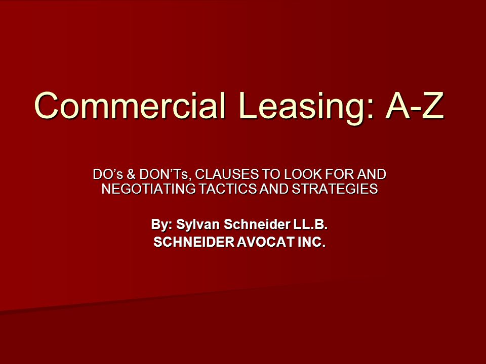 Commercial Leasing: A-Z DO's & DON'Ts, CLAUSES TO LOOK FOR AND NEGOTIATING TACTICS AND STRATEGIES By: Sylvan Schneider LL.B.