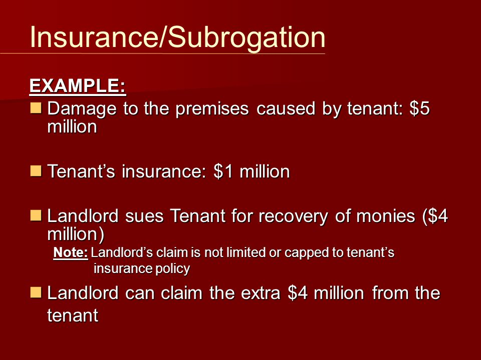 Insurance/Subrogation EXAMPLE: Damage to the premises caused by tenant: $5 million Damage to the premises caused by tenant: $5 million Tenant's insura