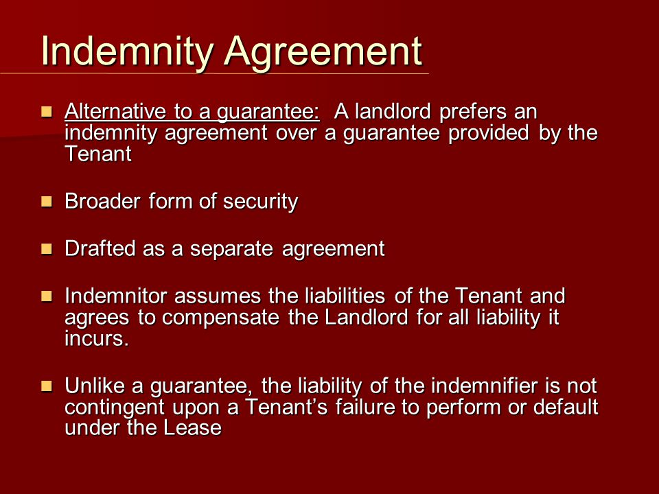 Alternative to a guarantee: A landlord prefers an indemnity agreement over a guarantee provided by the Tenant Alternative to a guarantee: A landlord prefers an indemnity agreement over a guarantee provided by the Tenant Broader form of security Broader form of security Drafted as a separate agreement Drafted as a separate agreement Indemnitor assumes the liabilities of the Tenant and agrees to compensate the Landlord for all liability it incurs.
