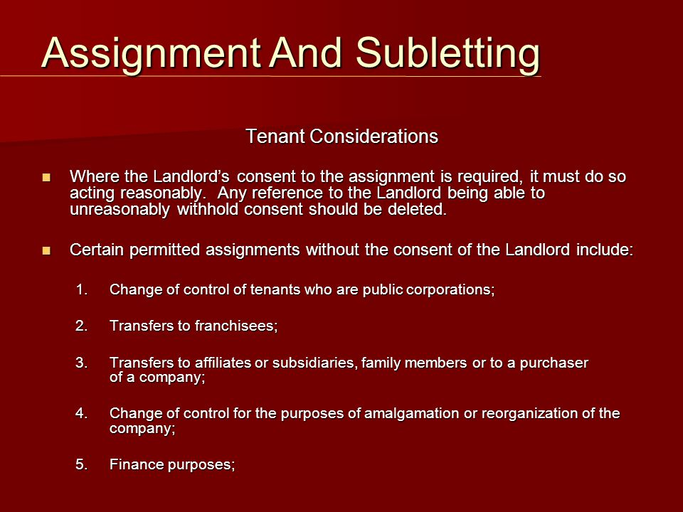 Tenant Considerations Where the Landlord's consent to the assignment is required, it must do so acting reasonably. Any reference to the Landlord being