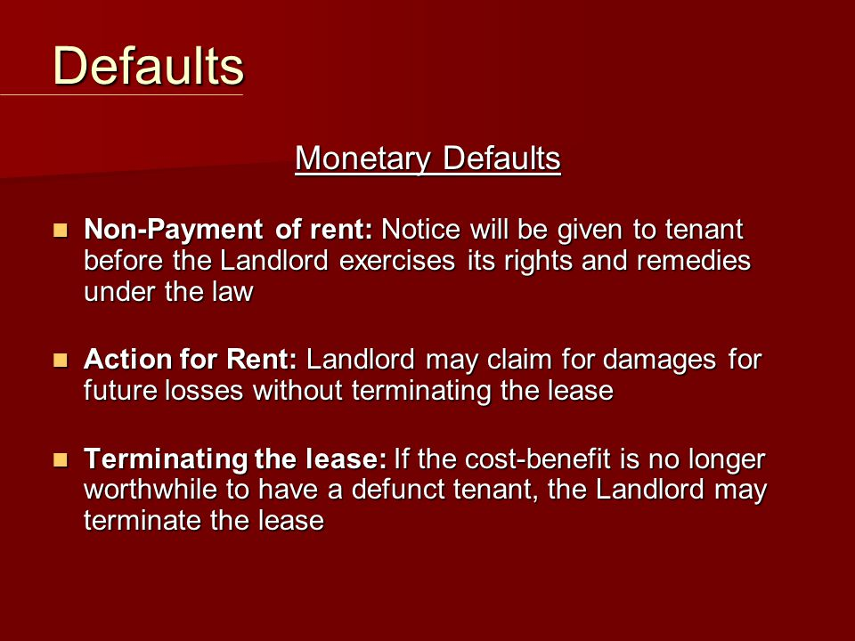 Monetary Defaults Non-Payment of rent: Notice will be given to tenant before the Landlord exercises its rights and remedies under the law Non-Payment