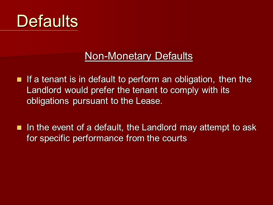 Non-Monetary Defaults If a tenant is in default to perform an obligation, then the Landlord would prefer the tenant to comply with its obligations pur