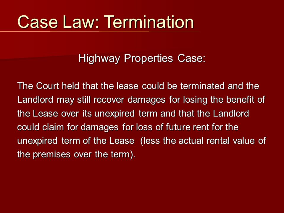 Highway Properties Case: The Court held that the lease could be terminated and the Landlord may still recover damages for losing the benefit of the Le