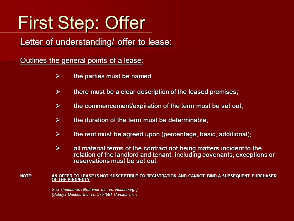 Letter of understanding/ offer to lease: Outlines the general points of a lease:  the parties must be named  there must be a clear description of the leased premises;  the commencement/expiration of the term must be set out;  the duration of the term must be determinable;  the rent must be agreed upon (percentage, basic, additional);  all material terms of the contract not being matters incident to the relation of the landlord and tenant, including covenants, exceptions or reservations must be set out.