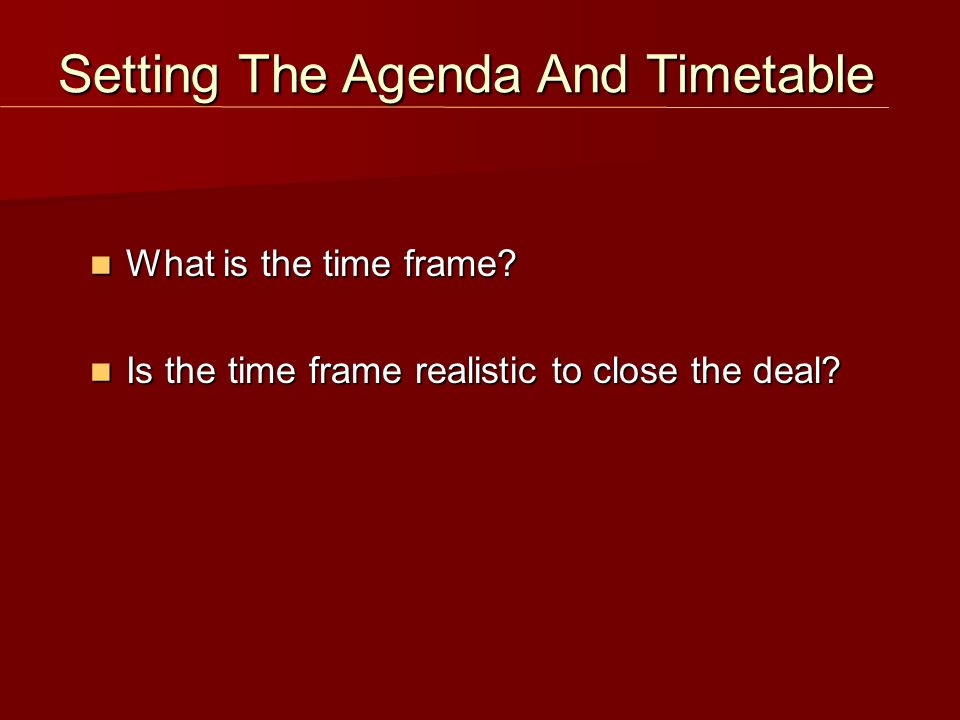 What is the time frame. What is the time frame. Is the time frame realistic to close the deal.