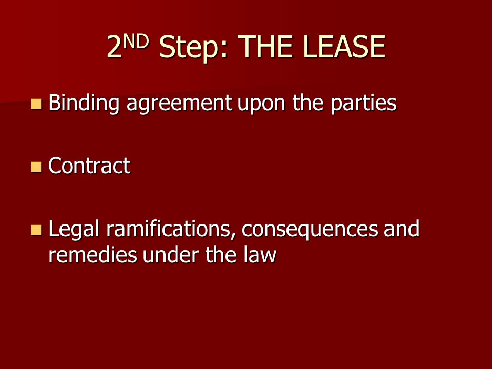 2 ND Step: THE LEASE Binding agreement upon the parties Binding agreement upon the parties Contract Contract Legal ramifications, consequences and remedies under the law Legal ramifications, consequences and remedies under the law