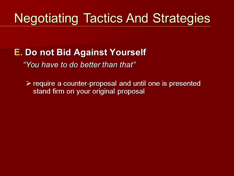 "E. Do not Bid Against Yourself ""You have to do better than that""  require a counter-proposal and until one is presented stand firm on your original p"