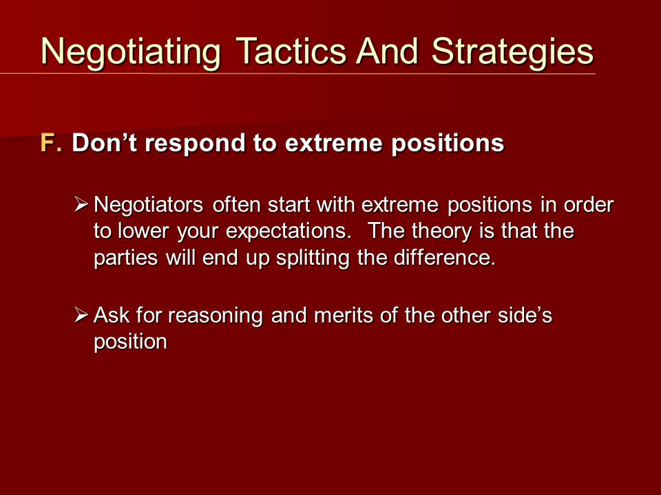 F. Don't respond to extreme positions  Negotiators often start with extreme positions in order to lower your expectations. The theory is that the par