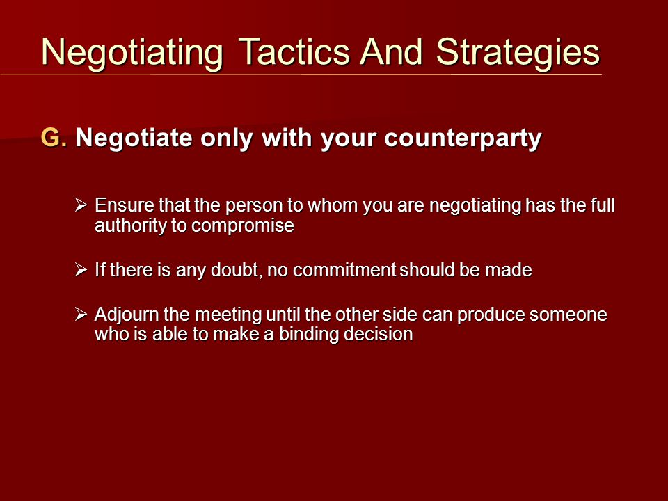G. Negotiate only with your counterparty  Ensure that the person to whom you are negotiating has the full authority to compromise  If there is any d