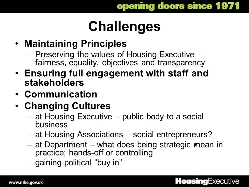 Challenges Maintaining Principles –Preserving the values of Housing Executive – fairness, equality, objectives and transparency Ensuring full engageme