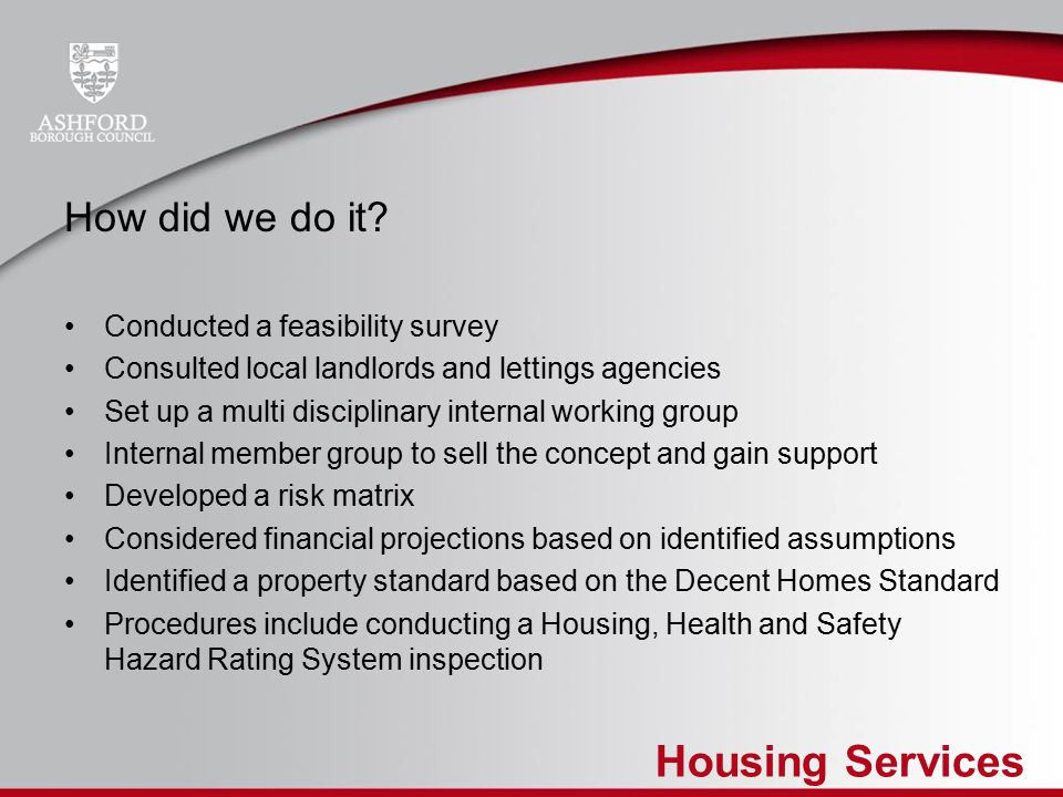 Housing Services How did we do it? Conducted a feasibility survey Consulted local landlords and lettings agencies Set up a multi disciplinary internal