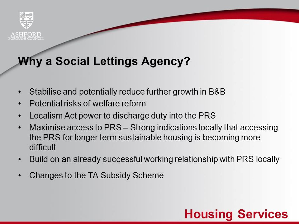 Housing Services Our Aims for a Social Lettings Agency To develop a scheme which operates in a similar way to a high street lettings agency Focus to provide access to affordable private rented for tenants normally seen as a higher risk by letting agents Not for profit scheme Find the niche in the market to provide a competitive offer to landlords