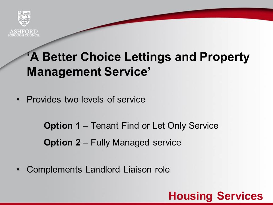 Housing Services 'A Better Choice Lettings and Property Management Service' Provides two levels of service Option 1 – Tenant Find or Let Only Service Option 2 – Fully Managed service Complements Landlord Liaison role