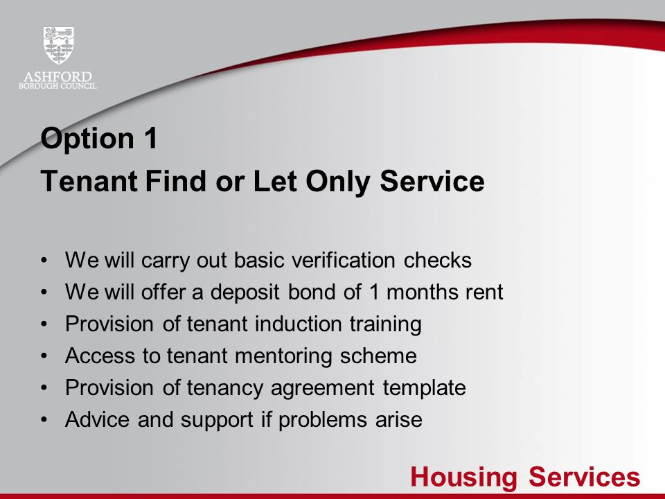 Housing Services Option 2 Fully Managed Service Source tenant Tenancy set up paperwork / HB claim Provide a full management service Provide tenancy induction training Guaranteed rental income for landlord Damage guarantee of up to 1 months rent Eviction service included at no extra cost – no hidden extras Offer repairs service for an additional charge (cost +10%)