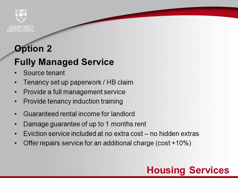 Housing Services Costs to Landlord Option 1 – No Charge Option 2 - Set up fee £250 - Management fee between 10% and 12.5% of the rent plus VAT - Repairs option