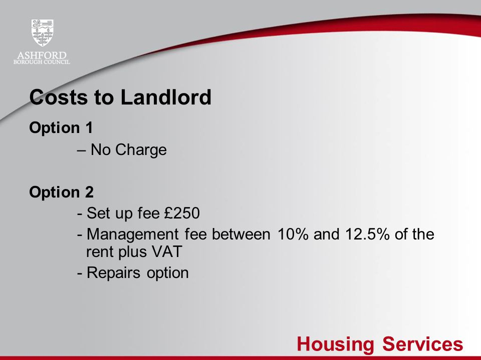 Housing Services Costs to Landlord Option 1 – No Charge Option 2 - Set up fee £250 - Management fee between 10% and 12.5% of the rent plus VAT - Repai