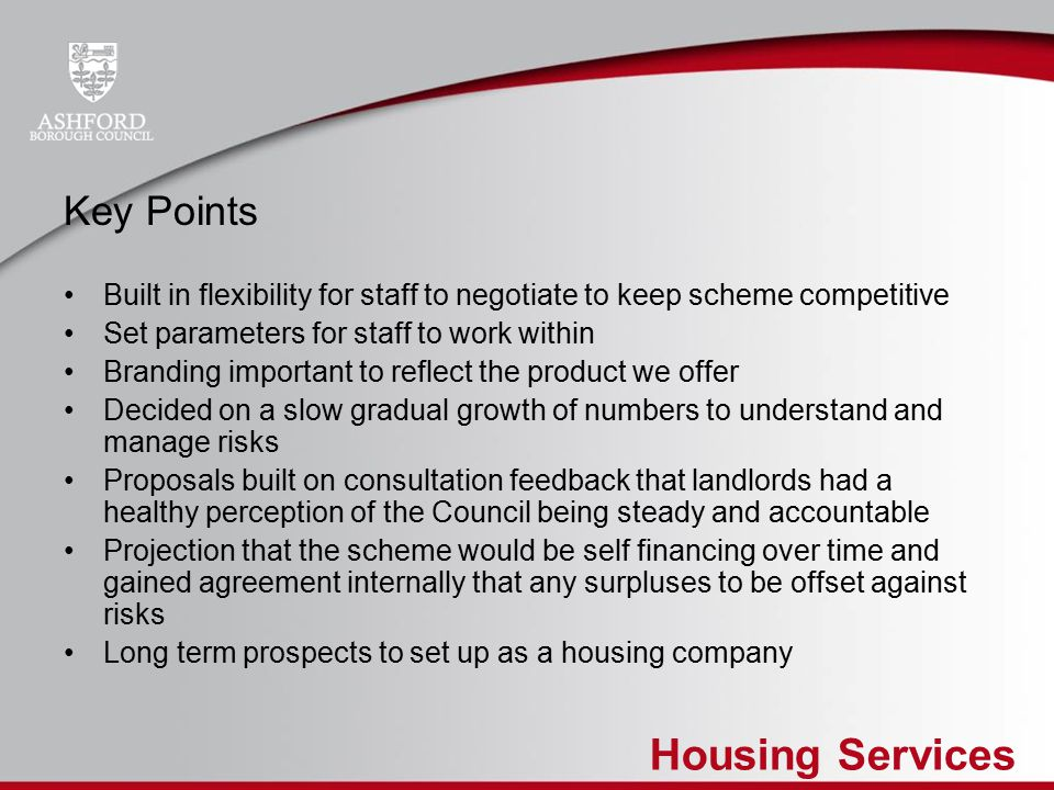 Housing Services Key Points Built in flexibility for staff to negotiate to keep scheme competitive Set parameters for staff to work within Branding important to reflect the product we offer Decided on a slow gradual growth of numbers to understand and manage risks Proposals built on consultation feedback that landlords had a healthy perception of the Council being steady and accountable Projection that the scheme would be self financing over time and gained agreement internally that any surpluses to be offset against risks Long term prospects to set up as a housing company