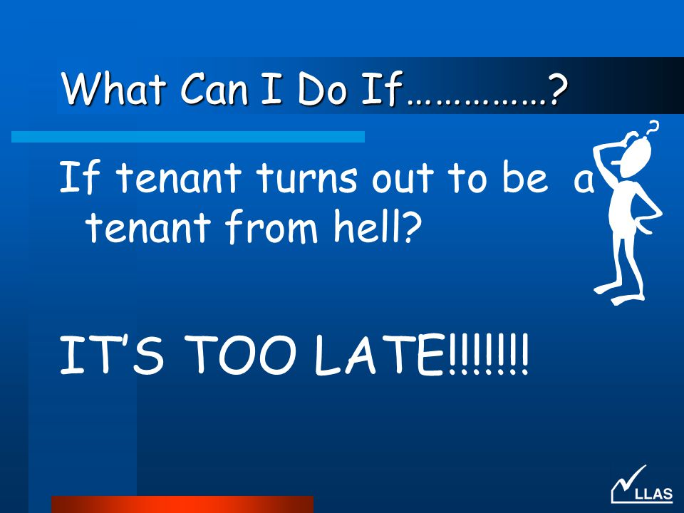 What Can I Do If……………? If tenant turns out to be a tenant from hell? IT'S TOO LATE!!!!!!!