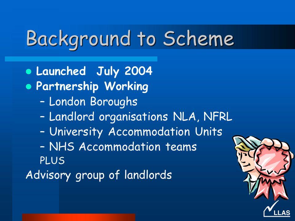 Background to Scheme Launched July 2004 Partnership Working –London Boroughs –Landlord organisations NLA, NFRL –University Accommodation Units –NHS Accommodation teams PLUS Advisory group of landlords