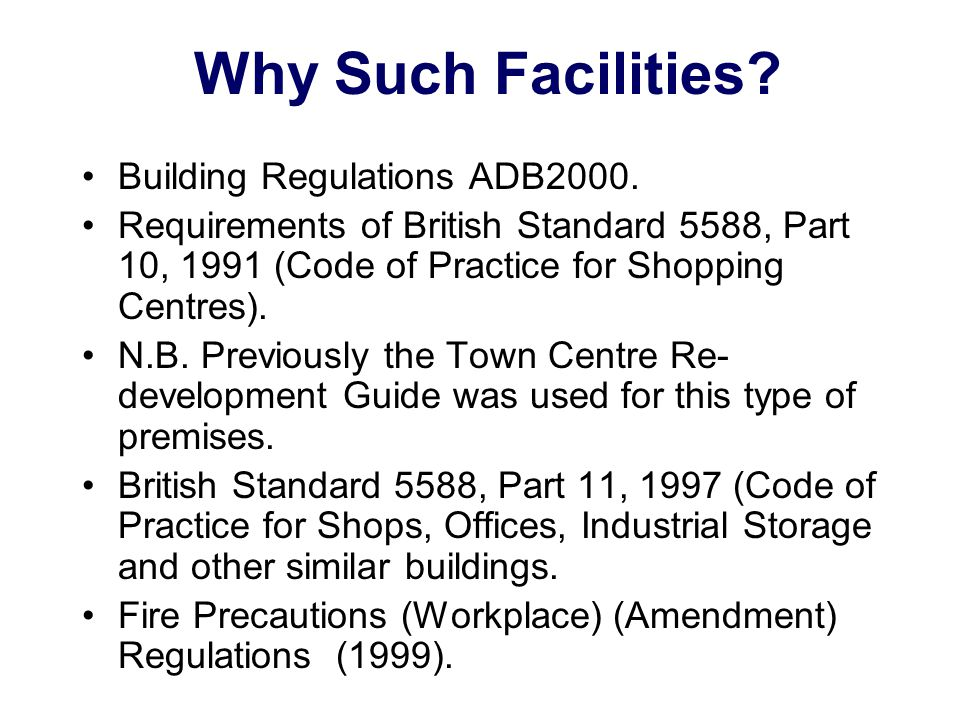Why Such Facilities? Building Regulations ADB2000. Requirements of British Standard 5588, Part 10, 1991 (Code of Practice for Shopping Centres). N.B.