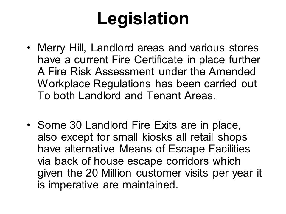 Legislation Merry Hill, Landlord areas and various stores have a current Fire Certificate in place further A Fire Risk Assessment under the Amended Wo