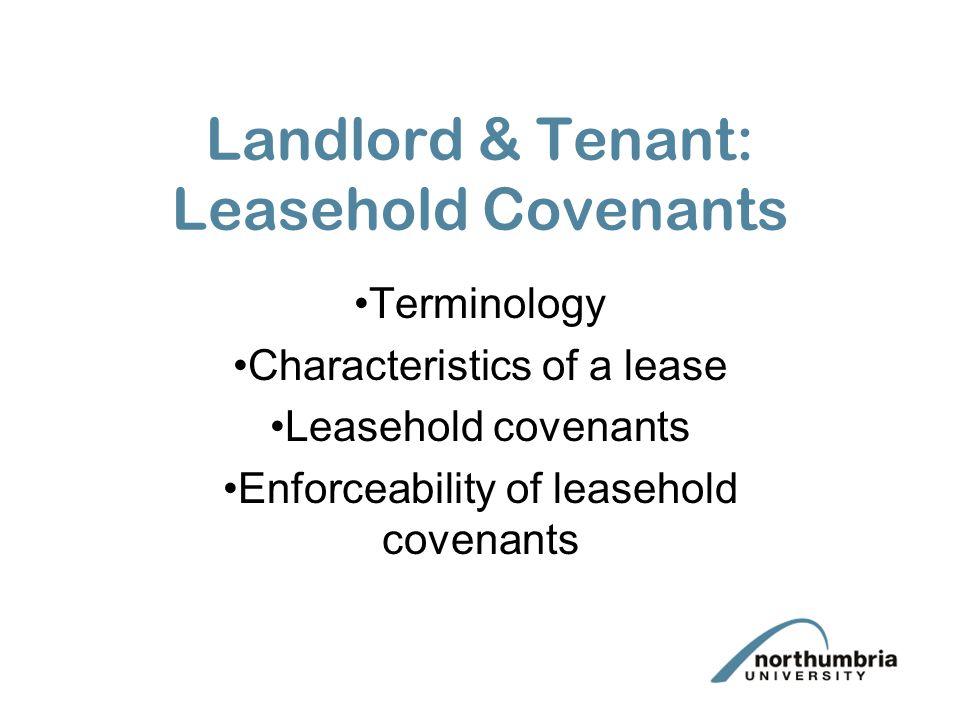 Landlord & Tenant: Leasehold Covenants Terminology Characteristics of a lease Leasehold covenants Enforceability of leasehold covenants
