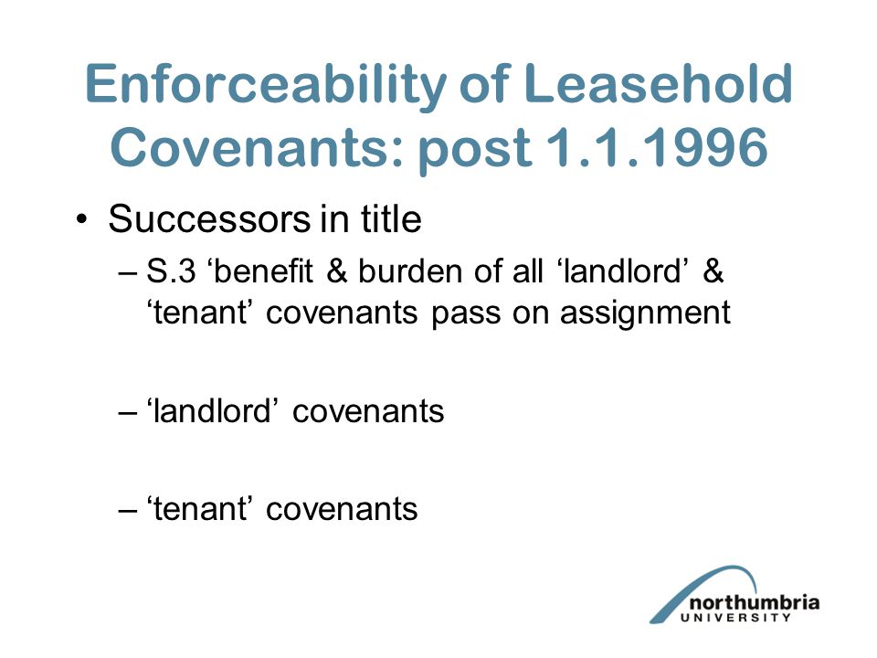 Enforceability of Leasehold Covenants: post 1.1.1996 Successors in title –S.3 'benefit & burden of all 'landlord' & 'tenant' covenants pass on assignm