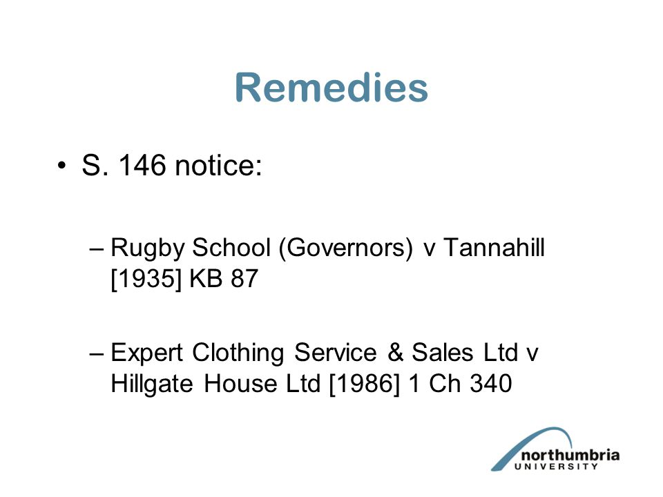 Remedies S. 146 notice: –Rugby School (Governors) v Tannahill [1935] KB 87 –Expert Clothing Service & Sales Ltd v Hillgate House Ltd [1986] 1 Ch 340