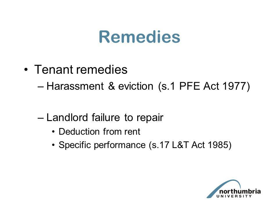 Remedies Tenant remedies –Harassment & eviction (s.1 PFE Act 1977) –Landlord failure to repair Deduction from rent Specific performance (s.17 L&T Act