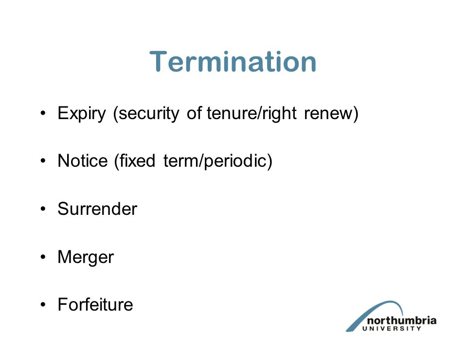 Termination Expiry (security of tenure/right renew) Notice (fixed term/periodic) Surrender Merger Forfeiture