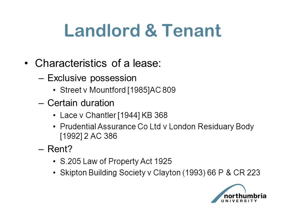 Landlord & Tenant Characteristics of a lease: –Exclusive possession Street v Mountford [1985]AC 809 –Certain duration Lace v Chantler [1944] KB 368 Pr