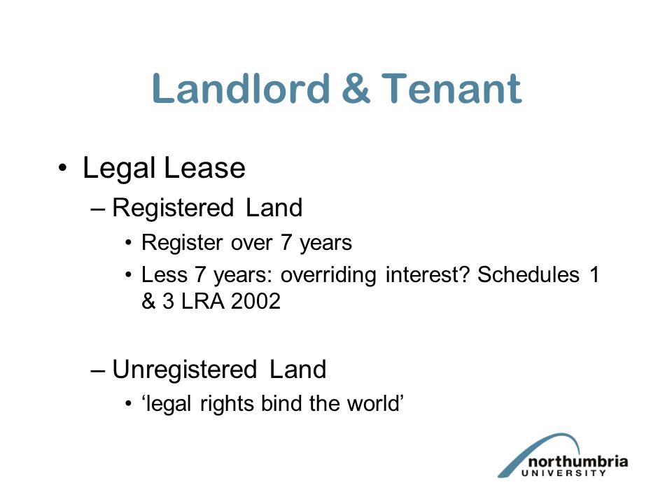 Landlord & Tenant Legal Lease –Registered Land Register over 7 years Less 7 years: overriding interest? Schedules 1 & 3 LRA 2002 –Unregistered Land 'l