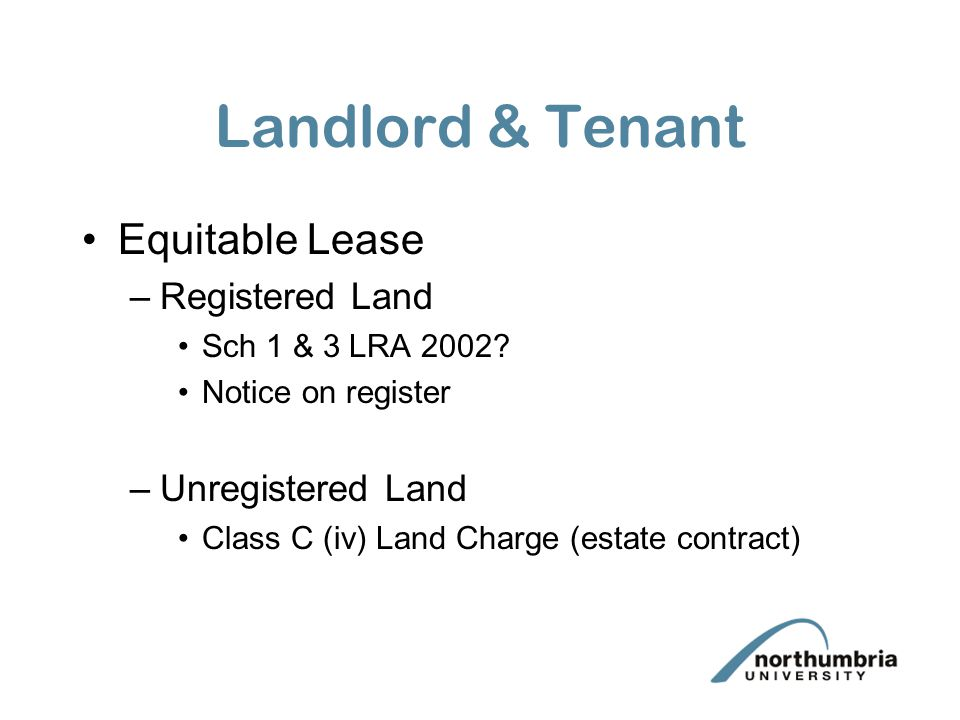 Landlord & Tenant Equitable Lease –Registered Land Sch 1 & 3 LRA 2002? Notice on register –Unregistered Land Class C (iv) Land Charge (estate contract