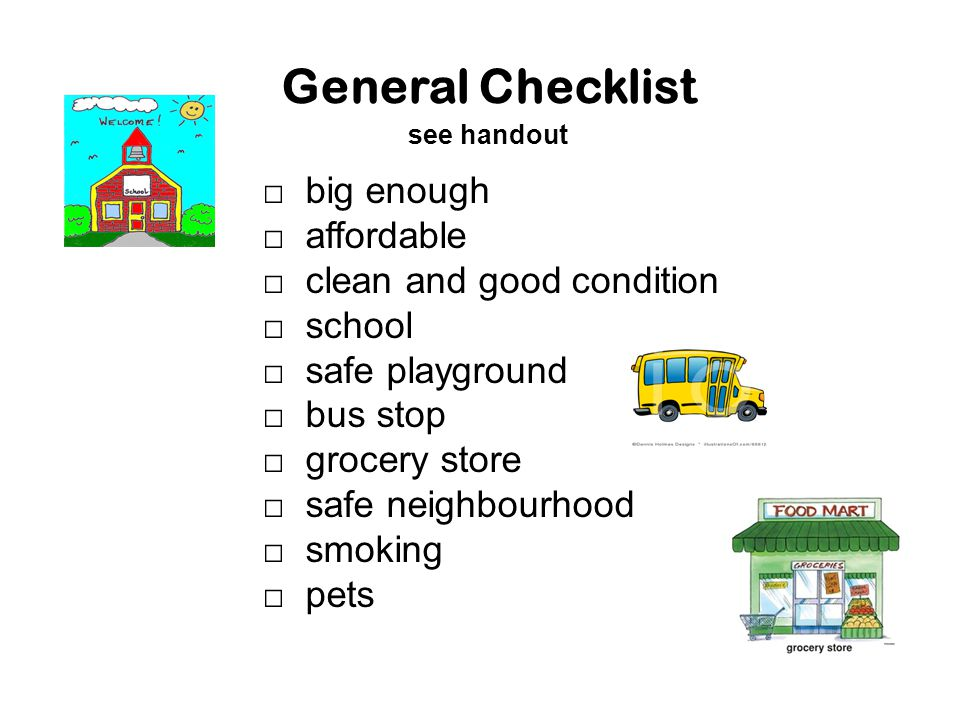 General Checklist see handout □ big enough □ affordable □ clean and good condition □ school □ safe playground □ bus stop □ grocery store □ safe neighb