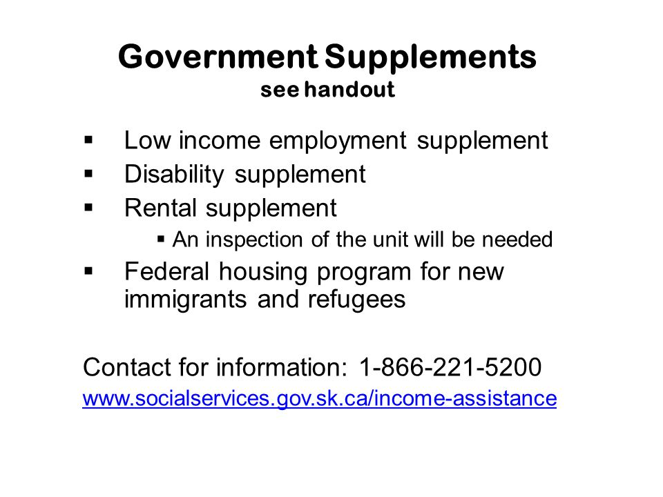 Government Supplements see handout  Low income employment supplement  Disability supplement  Rental supplement  An inspection of the unit will be