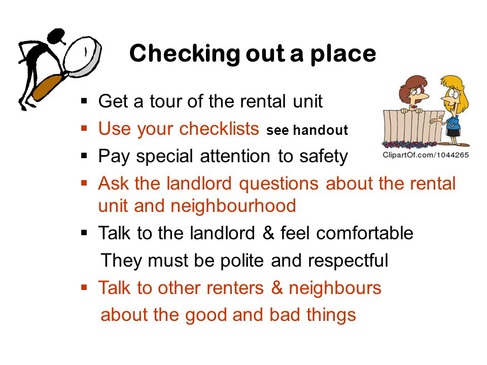Checking out a place  Get a tour of the rental unit  Use your checklists see handout  Pay special attention to safety  Ask the landlord questions about the rental unit and neighbourhood  Talk to the landlord & feel comfortable They must be polite and respectful  Talk to other renters & neighbours about the good and bad things