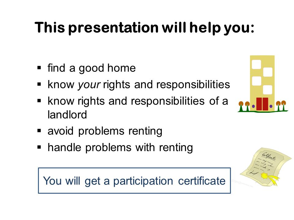 This presentation will help you:  find a good home  know your rights and responsibilities  know rights and responsibilities of a landlord  avoid p