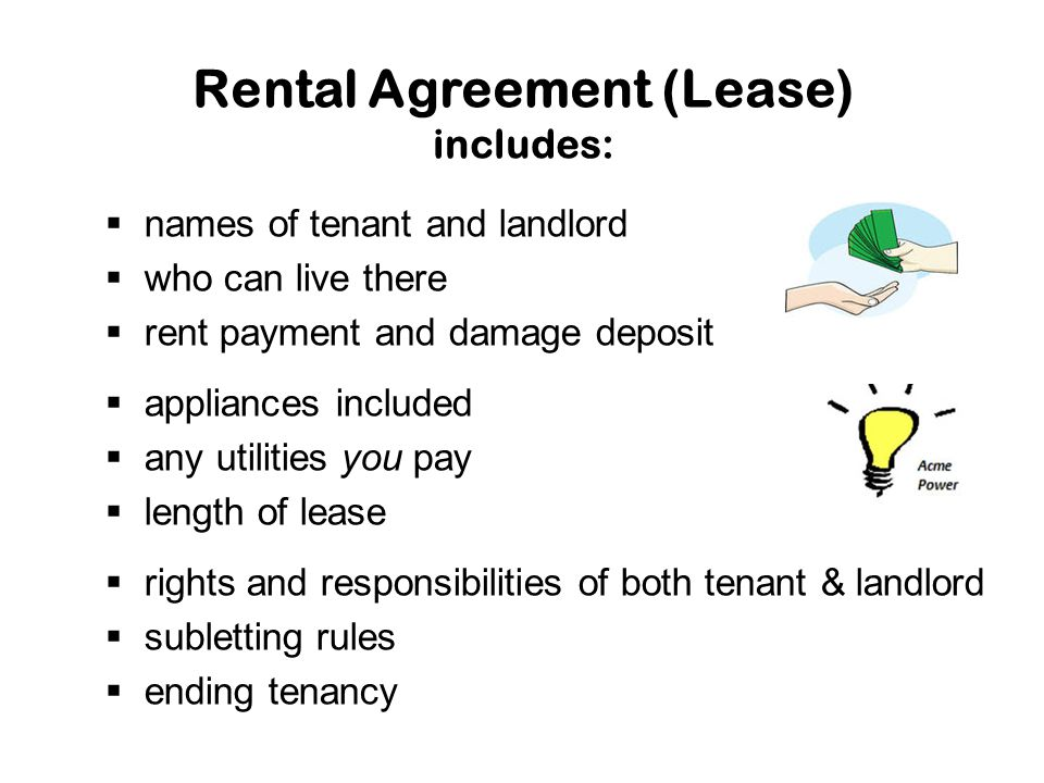 Rental Agreement (Lease) includes:  names of tenant and landlord  who can live there  rent payment and damage deposit  appliances included  any utilities you pay  length of lease  rights and responsibilities of both tenant & landlord  subletting rules  ending tenancy