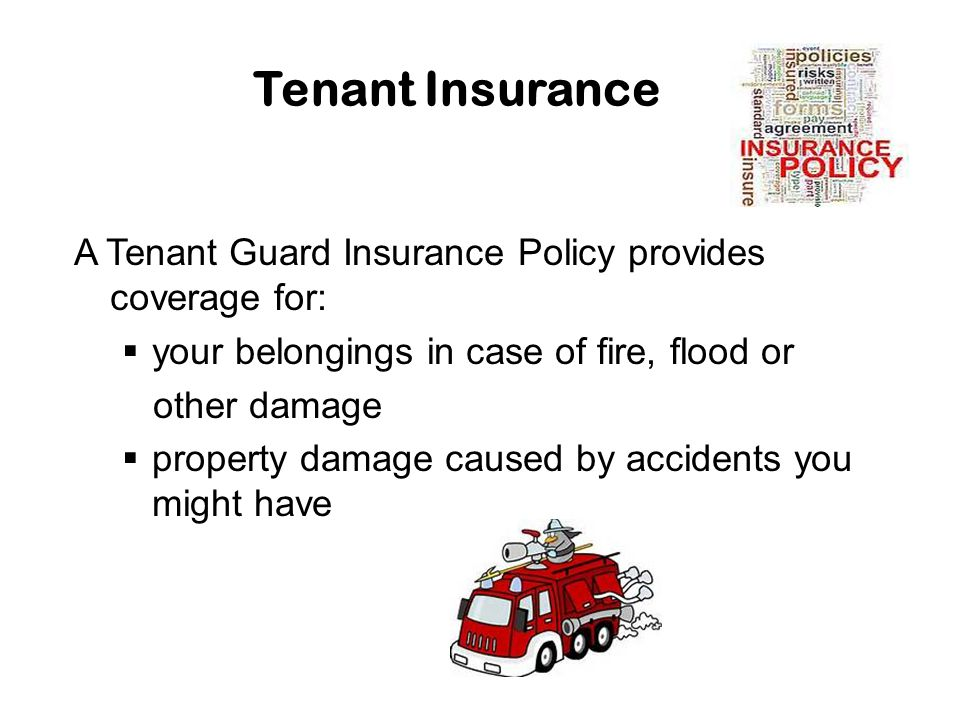 Tenant Insurance A Tenant Guard Insurance Policy provides coverage for:  your belongings in case of fire, flood or other damage  property damage cau