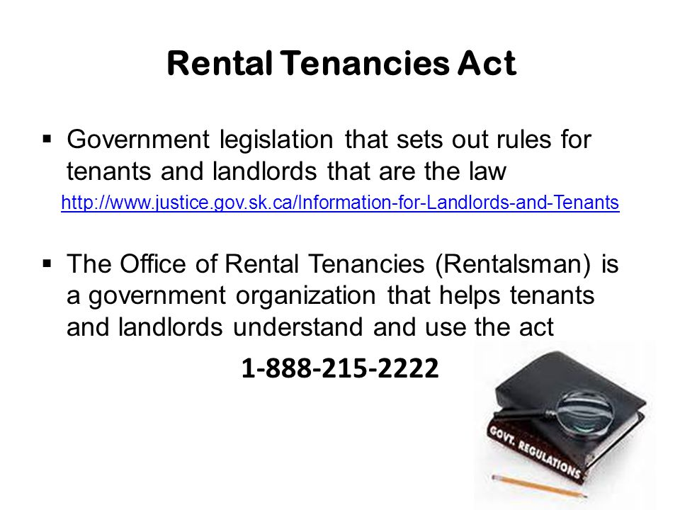 Rental Tenancies Act  Government legislation that sets out rules for tenants and landlords that are the law http://www.justice.gov.sk.ca/Information-for-Landlords-and-Tenants  The Office of Rental Tenancies (Rentalsman) is a government organization that helps tenants and landlords understand and use the act 1-888-215-2222