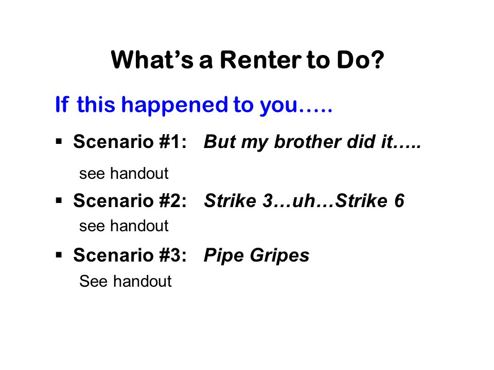 What's a Renter to Do? If this happened to you…..  Scenario #1: But my brother did it….. see handout  Scenario #2: Strike 3…uh…Strike 6 see handout