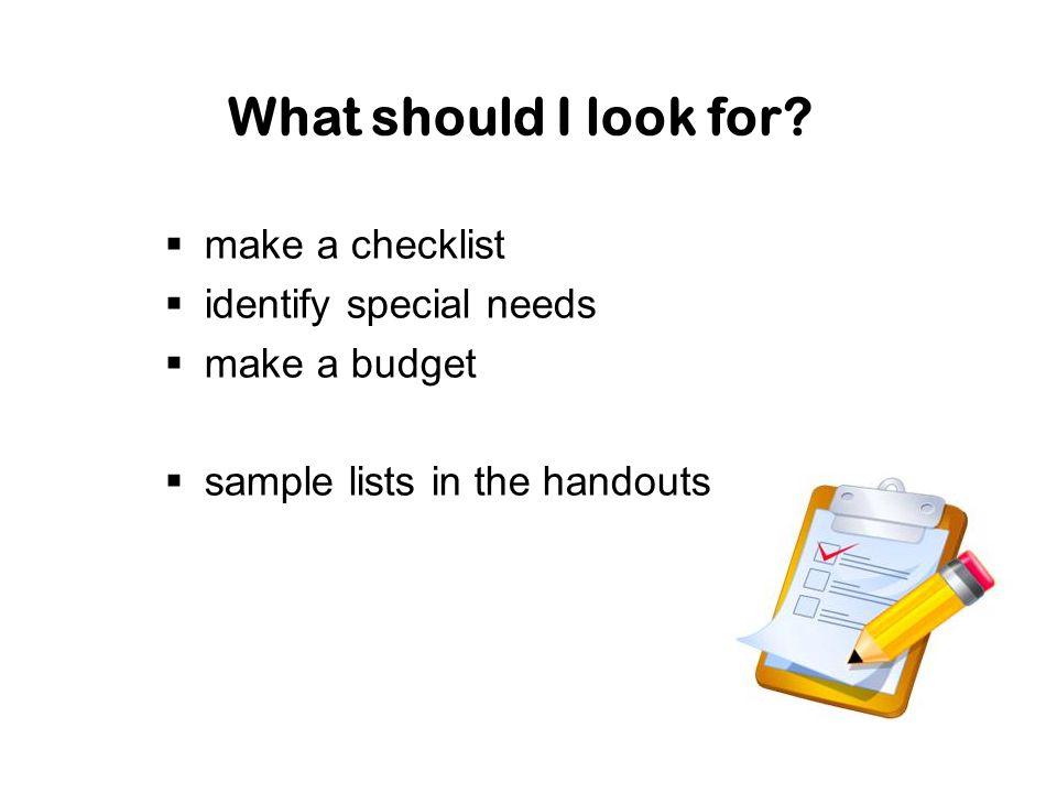 What should I look for?  make a checklist  identify special needs  make a budget  sample lists in the handouts