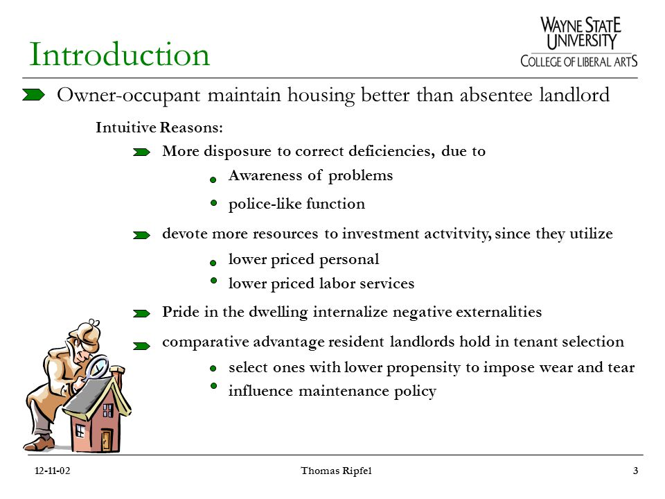 Introduction Owner-occupant maintain housing better than absentee landlord Intuitive Reasons: More disposure to correct deficiencies, due to Awareness of problems police-like function devote more resources to investment actvitvity, since they utilize lower priced personal lower priced labor services Pride in the dwelling internalize negative externalities comparative advantage resident landlords hold in tenant selection select ones with lower propensity to impose wear and tear influence maintenance policy 12-11-02Thomas Ripfel3