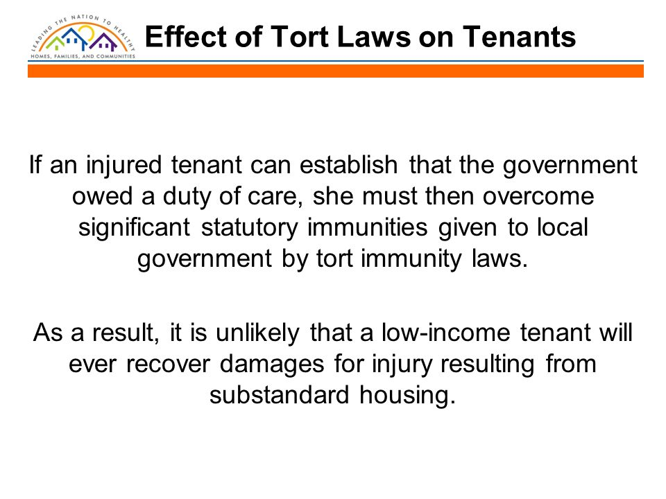 Effect of Tort Laws on Tenants If an injured tenant can establish that the government owed a duty of care, she must then overcome significant statutory immunities given to local government by tort immunity laws.