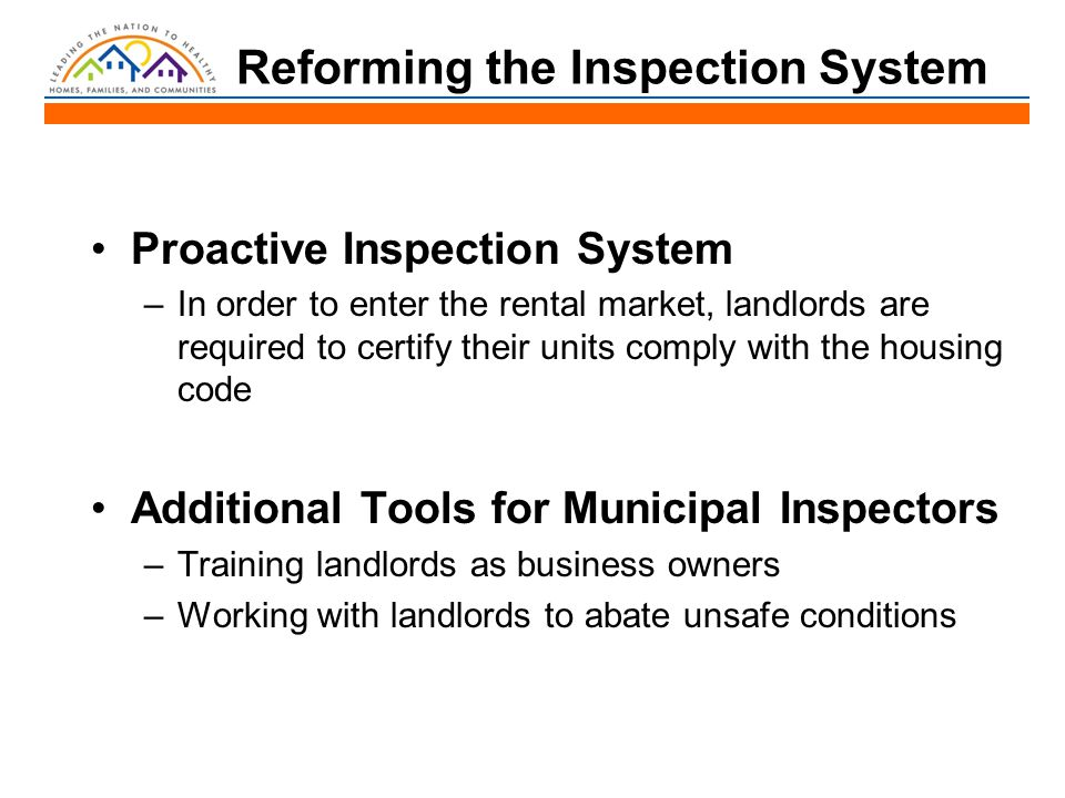 Reforming the Inspection System Proactive Inspection System –In order to enter the rental market, landlords are required to certify their units comply with the housing code Additional Tools for Municipal Inspectors –Training landlords as business owners –Working with landlords to abate unsafe conditions