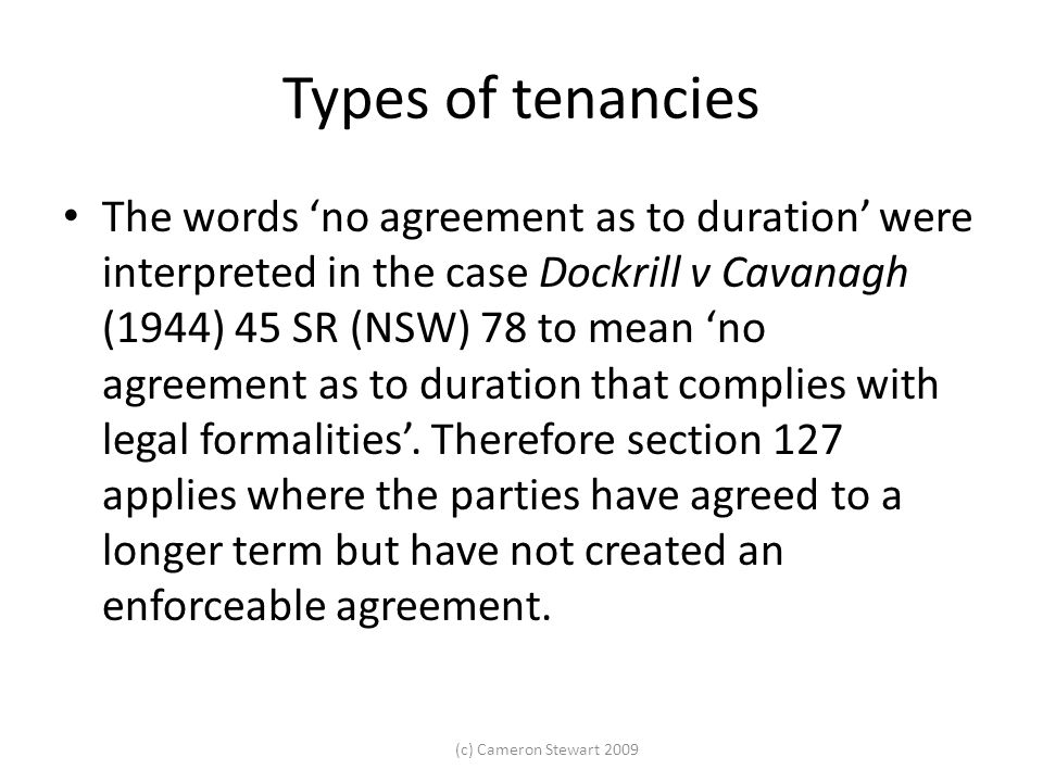 (c) Cameron Stewart 2009 Types of tenancies The words 'no agreement as to duration' were interpreted in the case Dockrill v Cavanagh (1944) 45 SR (NSW