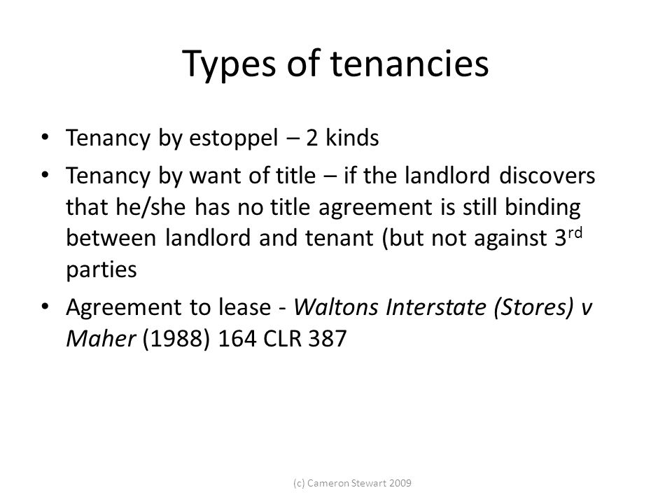 (c) Cameron Stewart 2009 Types of tenancies Tenancy by estoppel – 2 kinds Tenancy by want of title – if the landlord discovers that he/she has no titl