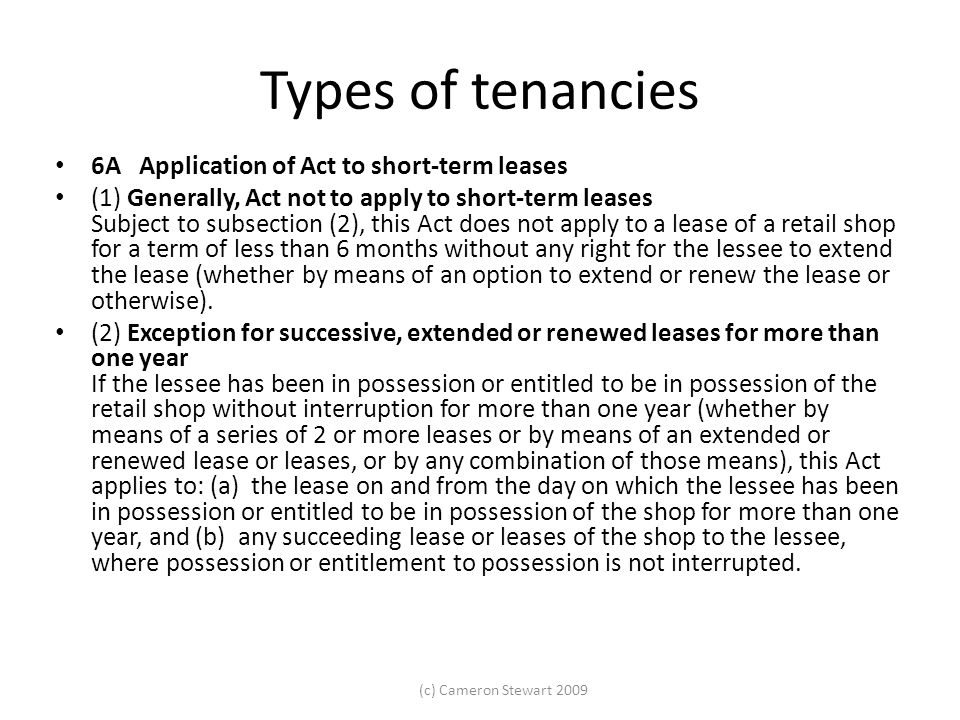 (c) Cameron Stewart 2009 Types of tenancies 6A Application of Act to short-term leases (1) Generally, Act not to apply to short-term leases Subject to